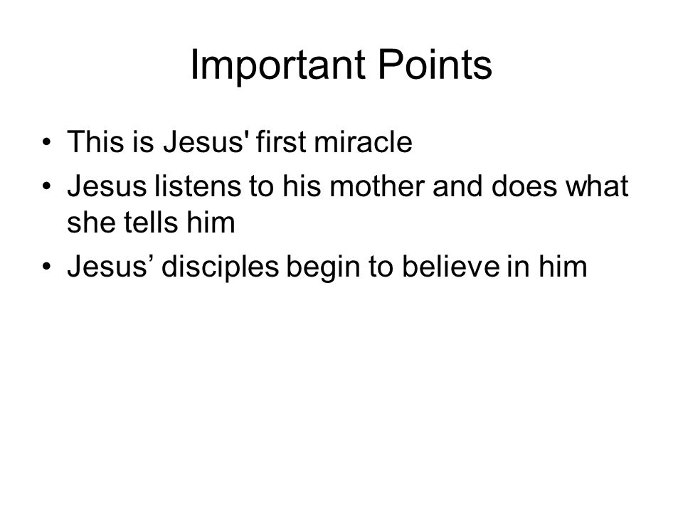 Important Points This is Jesus first miracle Jesus listens to his mother and does what she tells him Jesus' disciples begin to believe in him