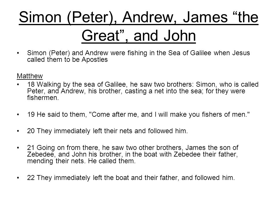 Simon (Peter), Andrew, James the Great , and John Simon (Peter) and Andrew were fishing in the Sea of Galilee when Jesus called them to be Apostles Matthew 18 Walking by the sea of Galilee, he saw two brothers: Simon, who is called Peter, and Andrew, his brother, casting a net into the sea; for they were fishermen.