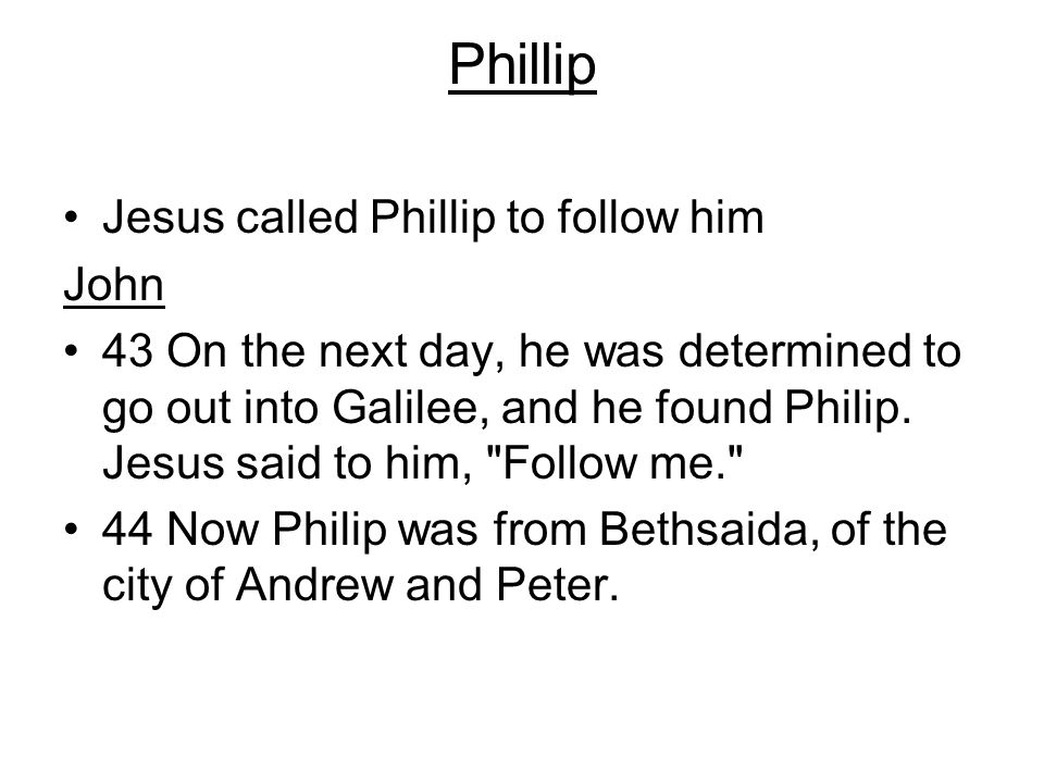 Phillip Jesus called Phillip to follow him John 43 On the next day, he was determined to go out into Galilee, and he found Philip. Jesus said to him,