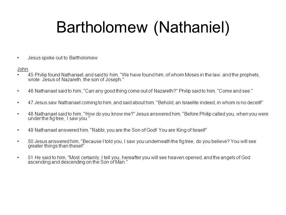 Bartholomew (Nathaniel) Jesus spoke out to Bartholomew John 45 Philip found Nathanael, and said to him,