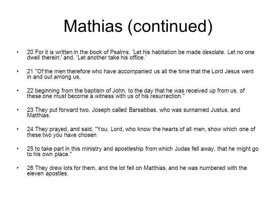 Mathias (continued) 20 For it is written in the book of Psalms, 'Let his habitation be made desolate. Let no one dwell therein;' and, 'Let another tak