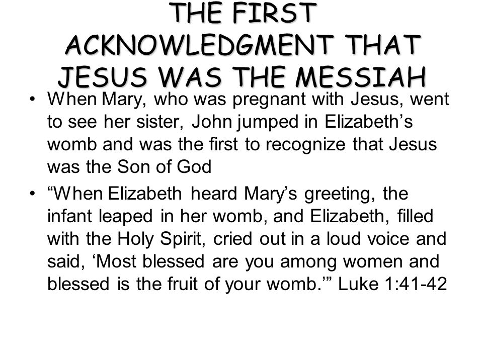 THE FIRST ACKNOWLEDGMENT THAT JESUS WAS THE MESSIAH When Mary, who was pregnant with Jesus, went to see her sister, John jumped in Elizabeth's womb and was the first to recognize that Jesus was the Son of God When Elizabeth heard Mary's greeting, the infant leaped in her womb, and Elizabeth, filled with the Holy Spirit, cried out in a loud voice and said, 'Most blessed are you among women and blessed is the fruit of your womb.' Luke 1:41-42
