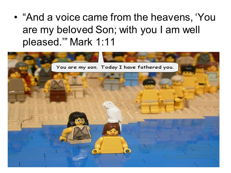 And a voice came from the heavens, 'You are my beloved Son; with you I am well pleased.' Mark 1:11