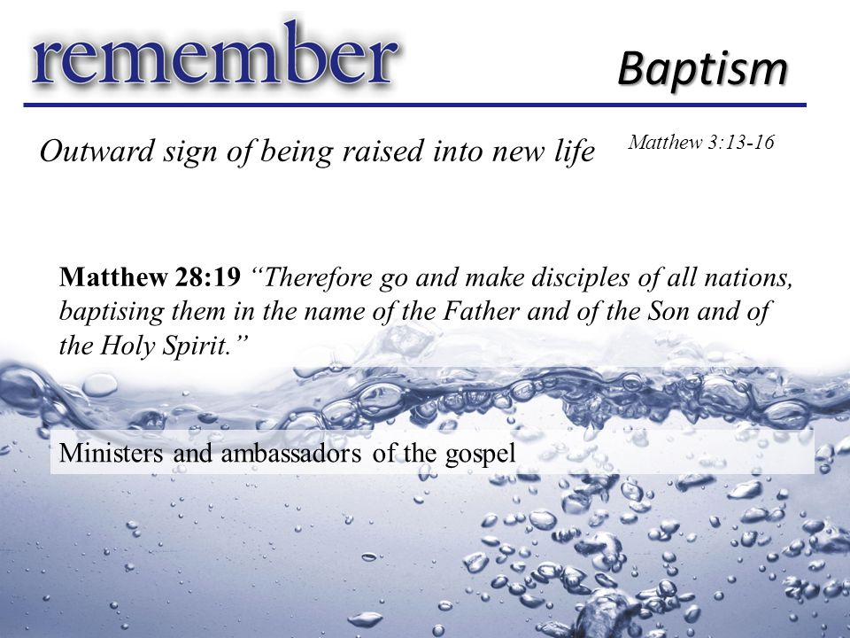 Baptism Matthew 3:13-16 Matthew 28:19 Therefore go and make disciples of all nations, baptising them in the name of the Father and of the Son and of the Holy Spirit. Outward sign of being raised into new life Ministers and ambassadors of the gospel