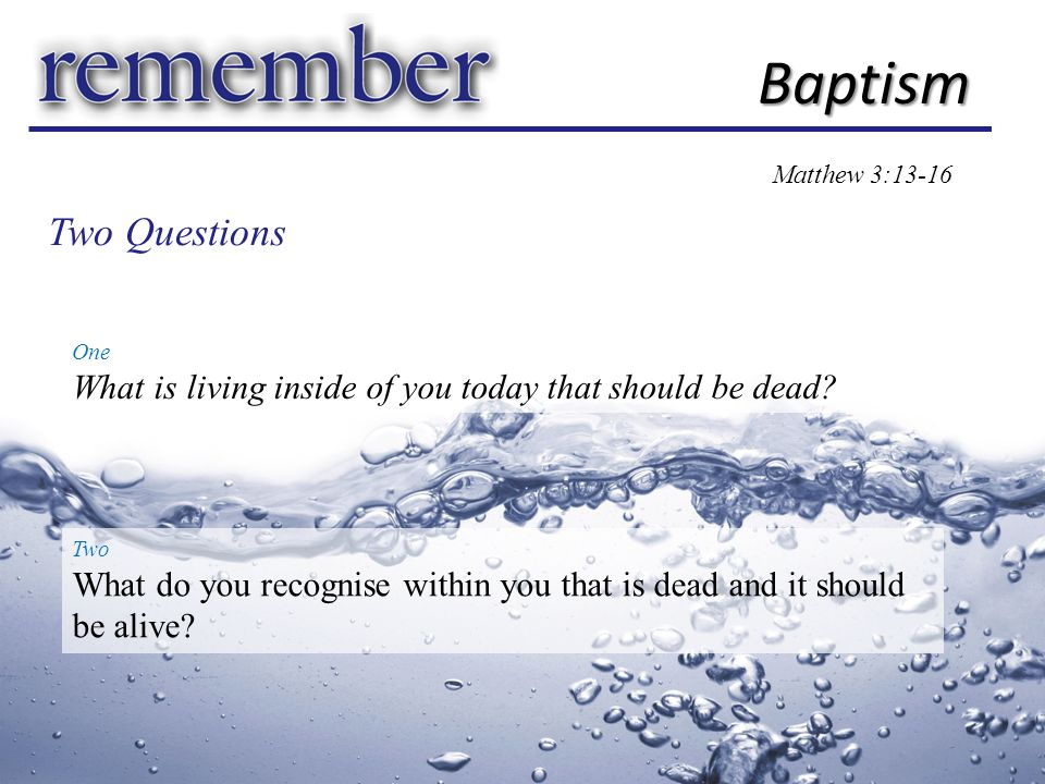 Baptism Matthew 3:13-16 One What is living inside of you today that should be dead.