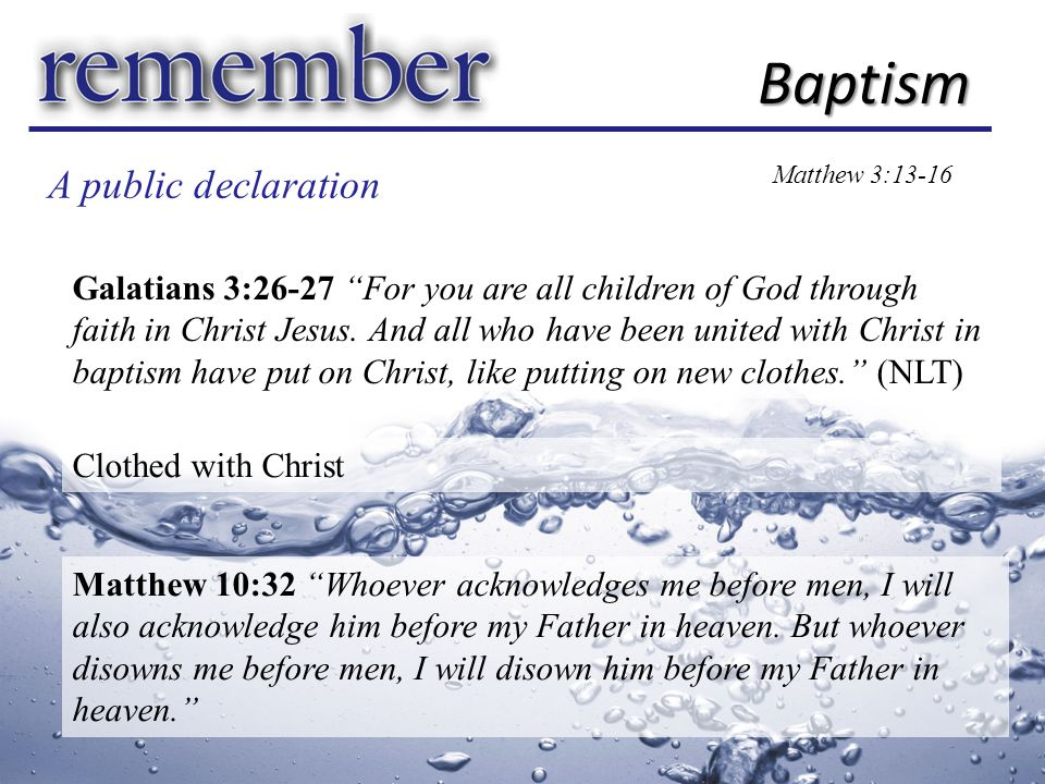 A public declaration Baptism Matthew 3:13-16 Galatians 3:26-27 For you are all children of God through faith in Christ Jesus.
