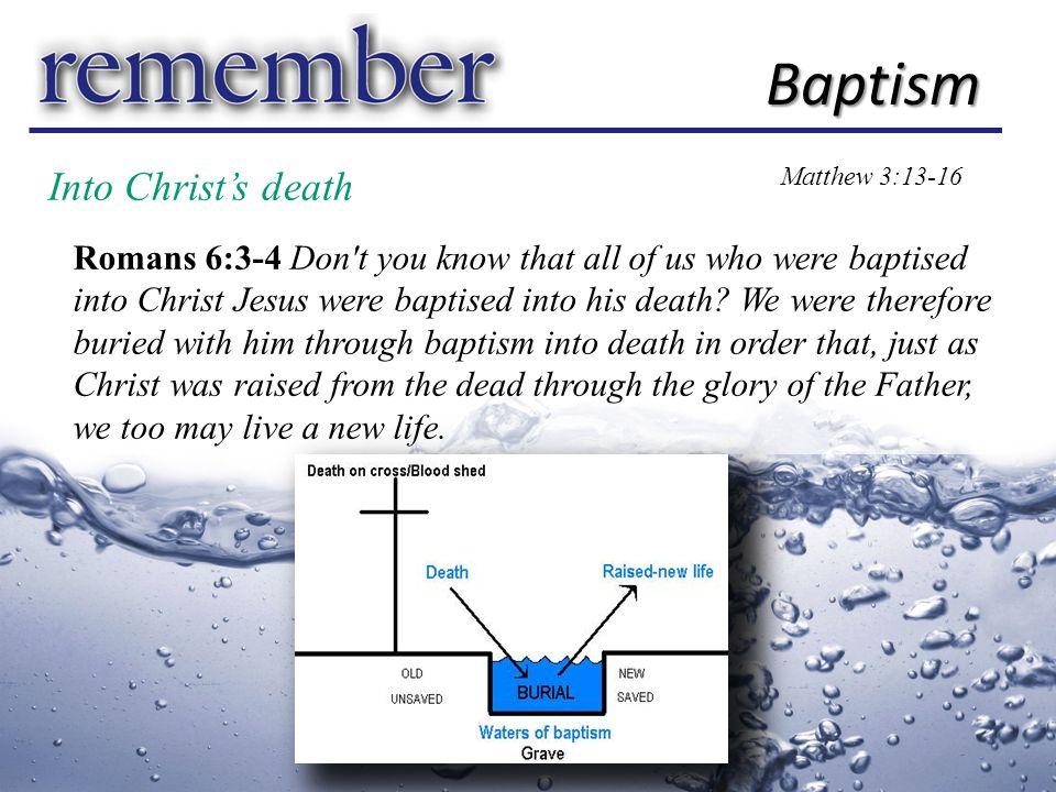 Into Christ's death Baptism Matthew 3:13-16 First Reason baptizō = to immerse Second Reason Baptism is for believers Romans 6:6-7 For we know that our old self was crucified with him so that the body of sin might be done away with, that we should no longer be slaves to sin— because anyone who has died has been freed from sin. Greater is He that is in me, than he that is in the world. (1 John 4:4)