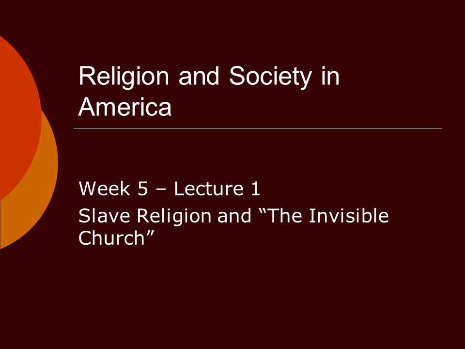 Religion and Society in America Week 5 – Lecture 1 Slave Religion and The Invisible Church