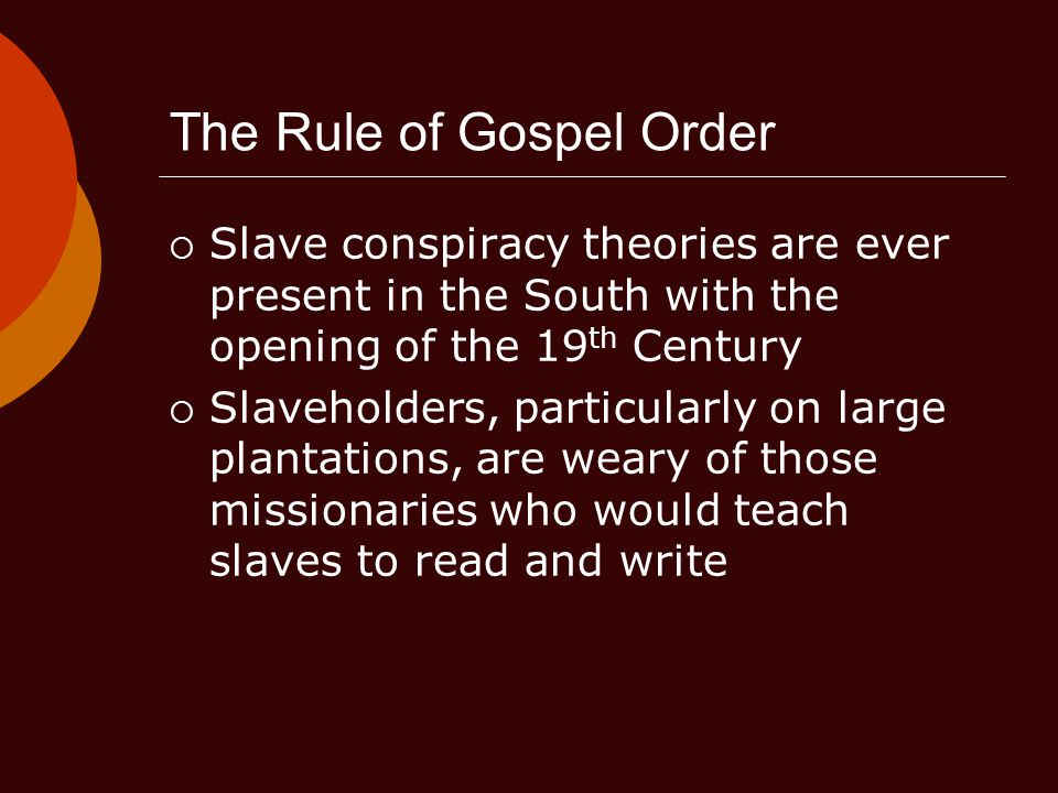 The Rule of Gospel Order  Slave conspiracy theories are ever present in the South with the opening of the 19 th Century  Slaveholders, particularly on large plantations, are weary of those missionaries who would teach slaves to read and write