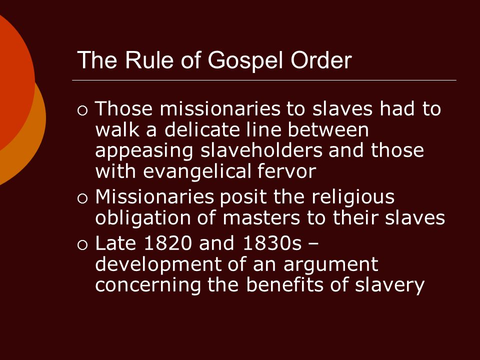The Rule of Gospel Order  Those missionaries to slaves had to walk a delicate line between appeasing slaveholders and those with evangelical fervor  Missionaries posit the religious obligation of masters to their slaves  Late 1820 and 1830s – development of an argument concerning the benefits of slavery