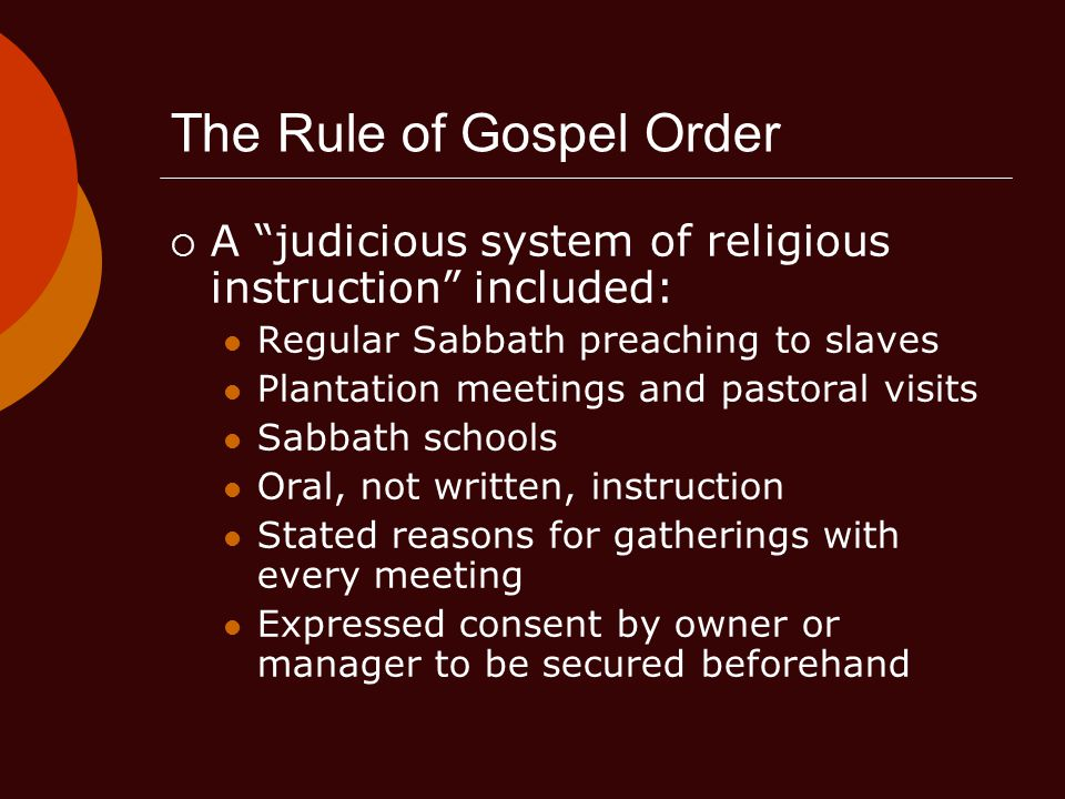 The Rule of Gospel Order  A judicious system of religious instruction included: Regular Sabbath preaching to slaves Plantation meetings and pastoral visits Sabbath schools Oral, not written, instruction Stated reasons for gatherings with every meeting Expressed consent by owner or manager to be secured beforehand