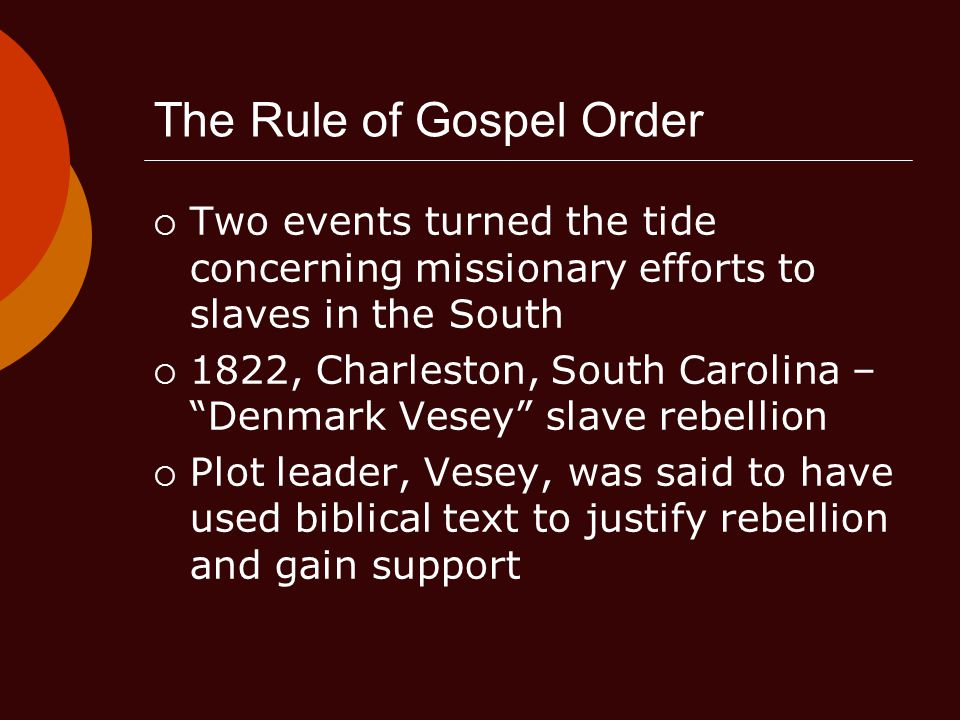 The Rule of Gospel Order  Two events turned the tide concerning missionary efforts to slaves in the South  1822, Charleston, South Carolina – Denmark Vesey slave rebellion  Plot leader, Vesey, was said to have used biblical text to justify rebellion and gain support