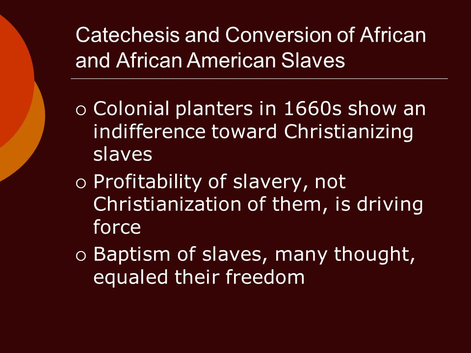 Catechesis and Conversion of African and African American Slaves  Colonial planters in 1660s show an indifference toward Christianizing slaves  Profitability of slavery, not Christianization of them, is driving force  Baptism of slaves, many thought, equaled their freedom