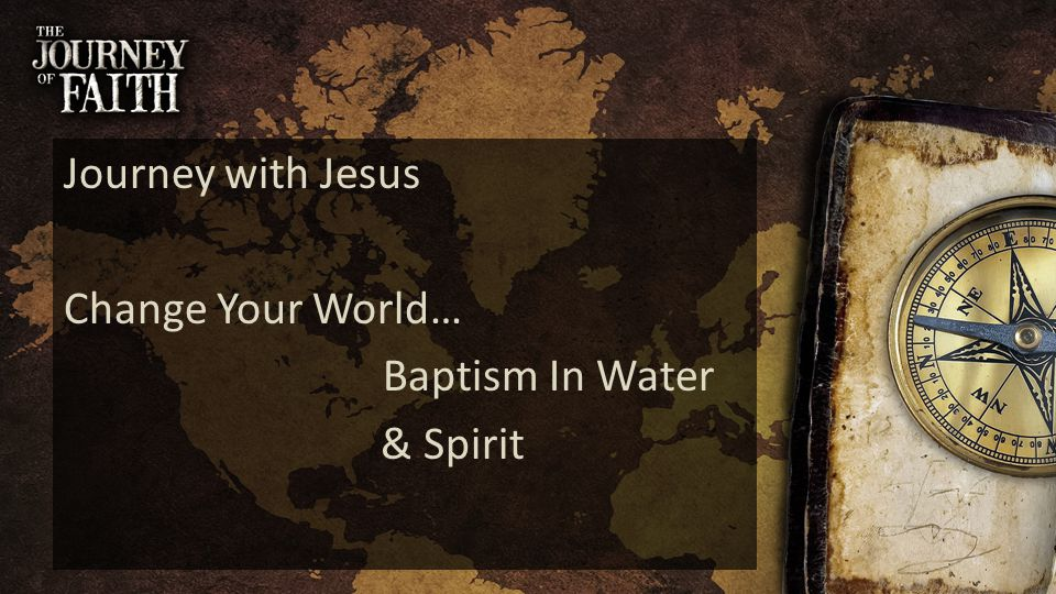 Journey with Jesus Change Your World… Baptism In Water & Spirit
