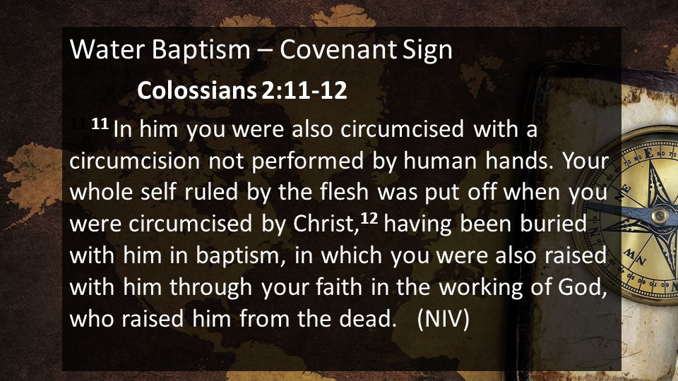 Water Baptism – Covenant Sign Colossians 2:11-12 11 11 In him you were also circumcised with a circumcision not performed by human hands. Your whole s