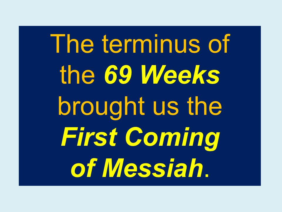 The terminus of the 69 Weeks brought us the First Coming of Messiah.