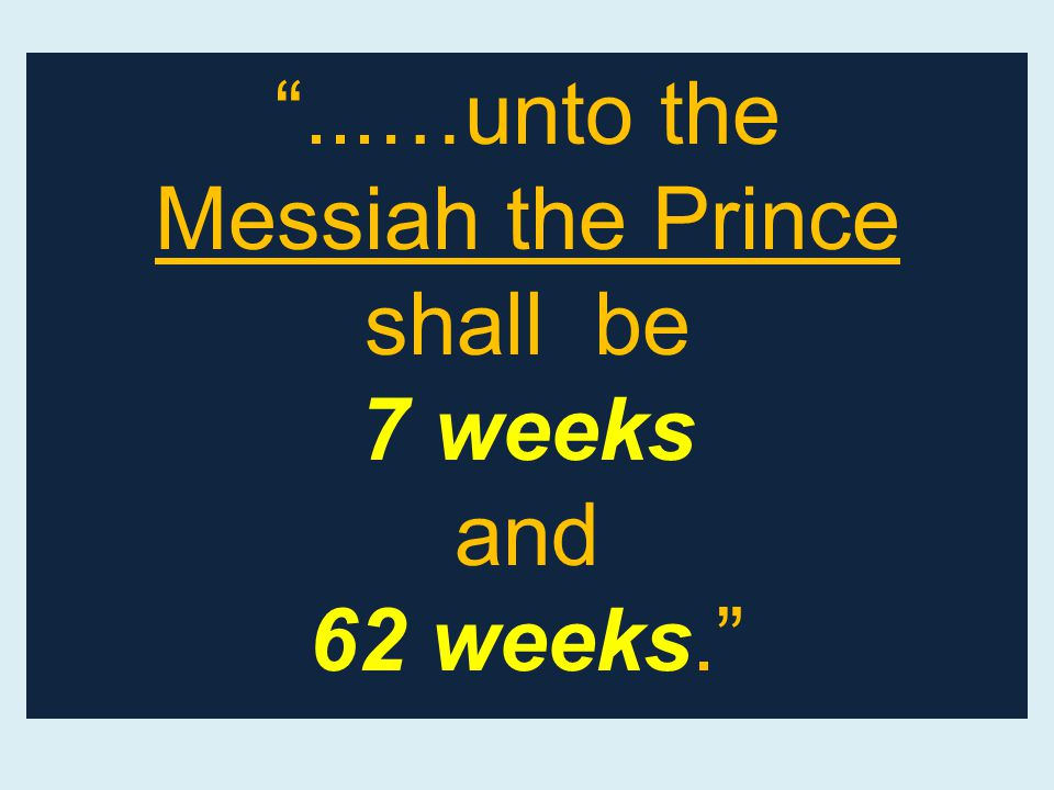 ...…unto the Messiah the Prince shall be 7 weeks and 62 weeks.