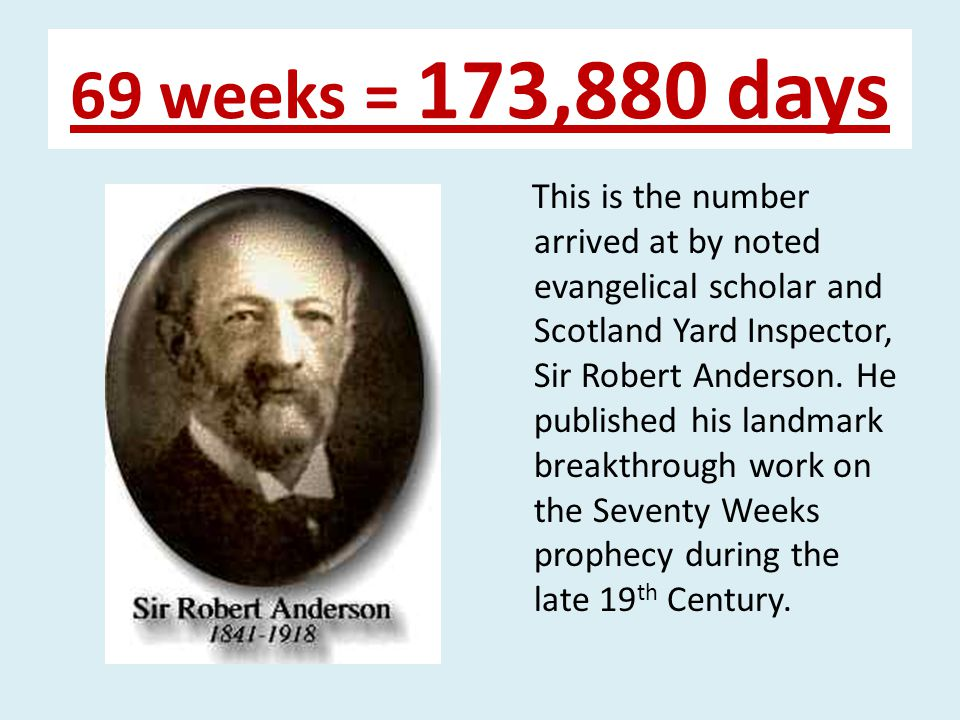 69 weeks = 173,880 days This is the number arrived at by noted evangelical scholar and Scotland Yard Inspector, Sir Robert Anderson.