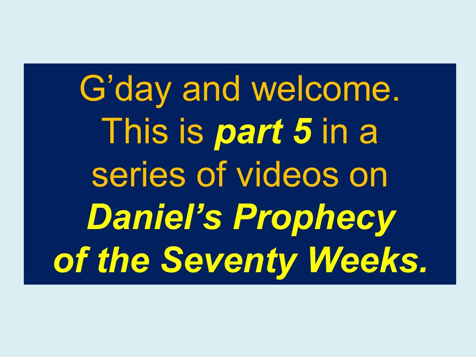 G'day and welcome. This is part 5 in a series of videos on Daniel's Prophecy of the Seventy Weeks.