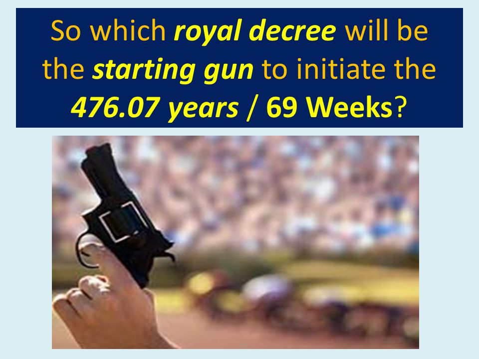So which royal decree will be the starting gun to initiate the 476.07 years / 69 Weeks?