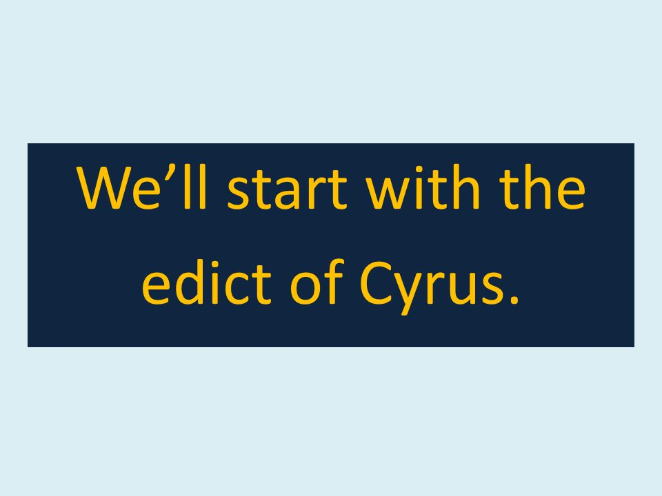 We'll start with the edict of Cyrus.