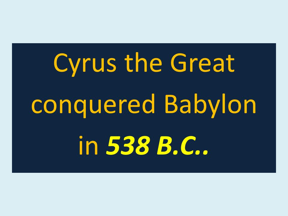 Cyrus the Great conquered Babylon in 538 B.C..