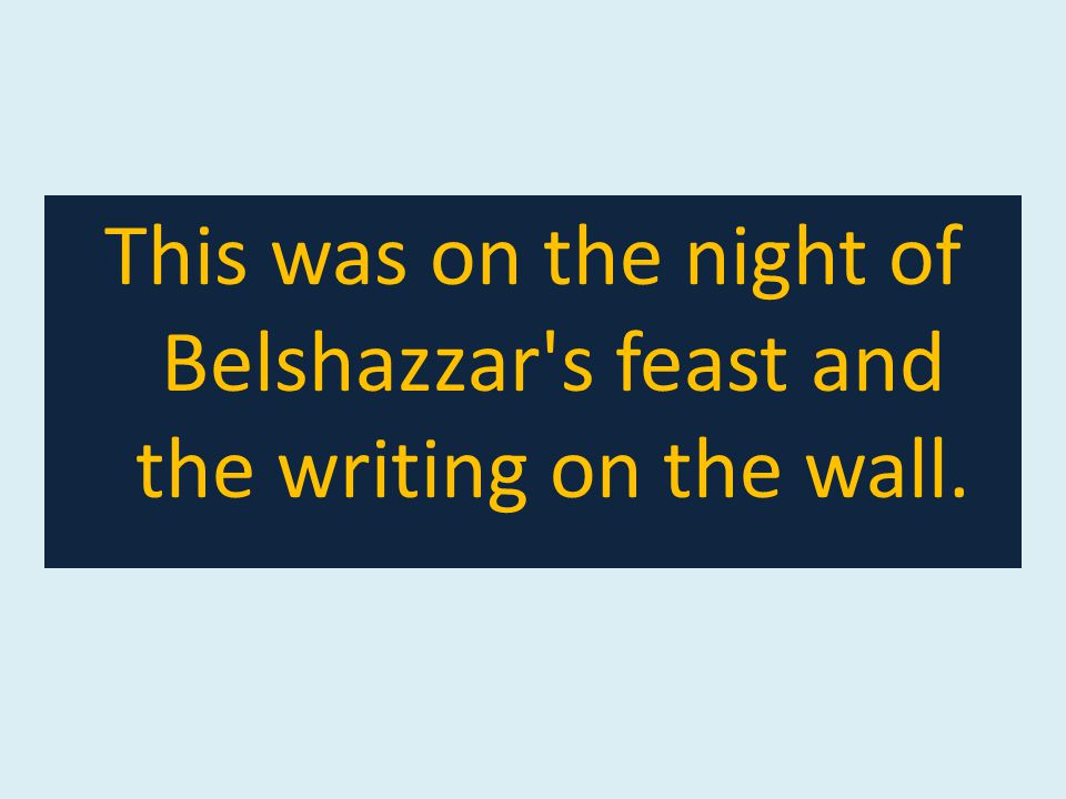 This was on the night of Belshazzar s feast and the writing on the wall.