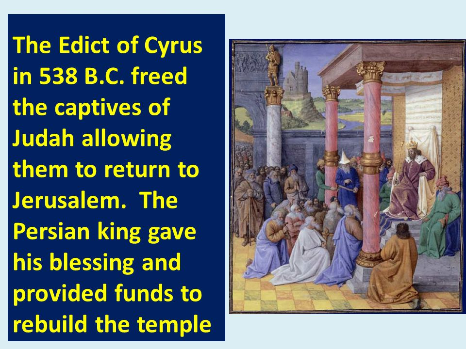 The Edict of Cyrus in 538 B.C. freed the captives of Judah allowing them to return to Jerusalem.