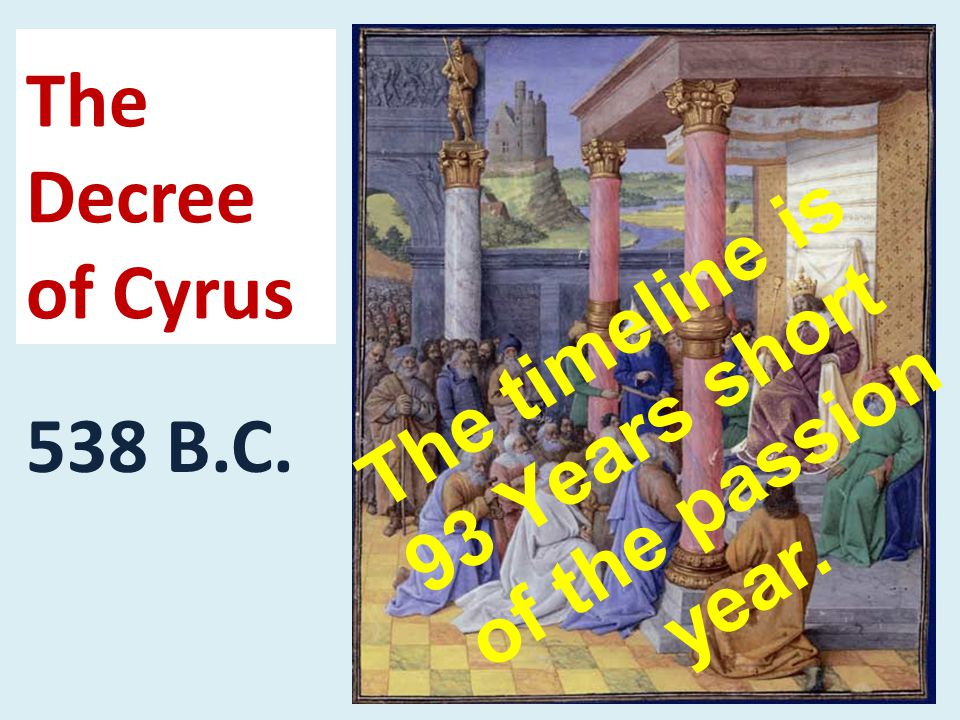 The Decree of Cyrus 538 B.C. The timeline is 93 Years short of the passion year.