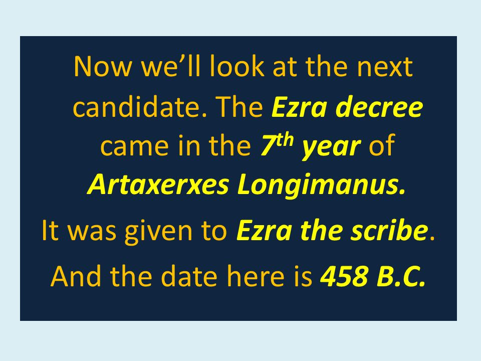 Now we'll look at the next candidate. The Ezra decree came in the 7 th year of Artaxerxes Longimanus. It was given to Ezra the scribe. And the date he
