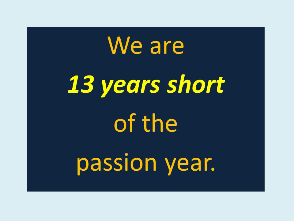 We are 13 years short of the passion year.