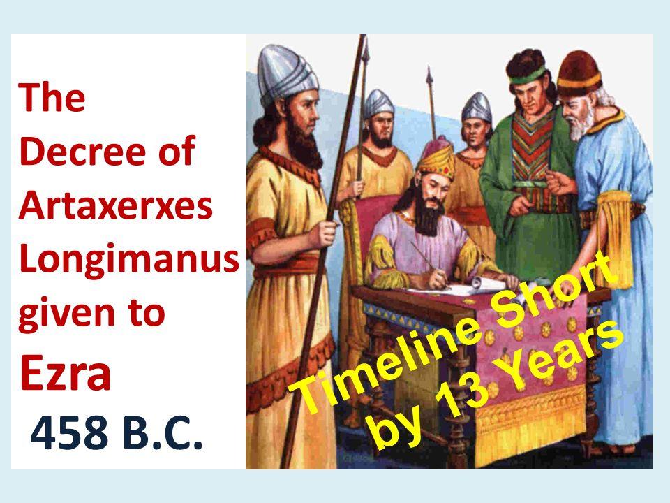 The Decree of Artaxerxes Longimanus given to Ezra 458 B.C. Timeline Short by 13 Years