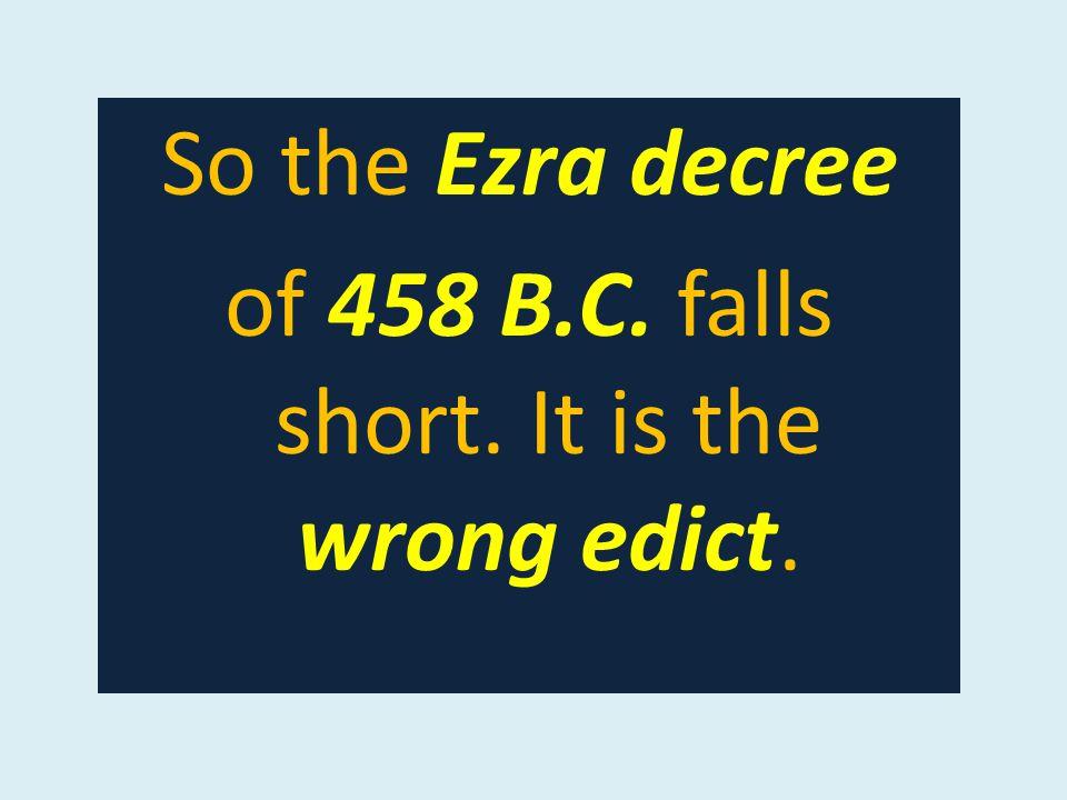 So the Ezra decree of 458 B.C. falls short. It is the wrong edict.