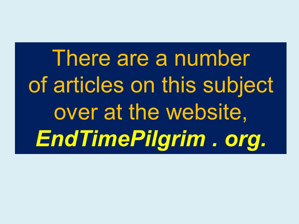 There are a number of articles on this subject over at the website, EndTimePilgrim. org.
