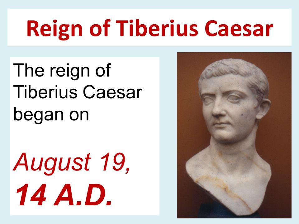 Reign of Tiberius Caesar The reign of Tiberius Caesar began on August 19, 14 A.D.