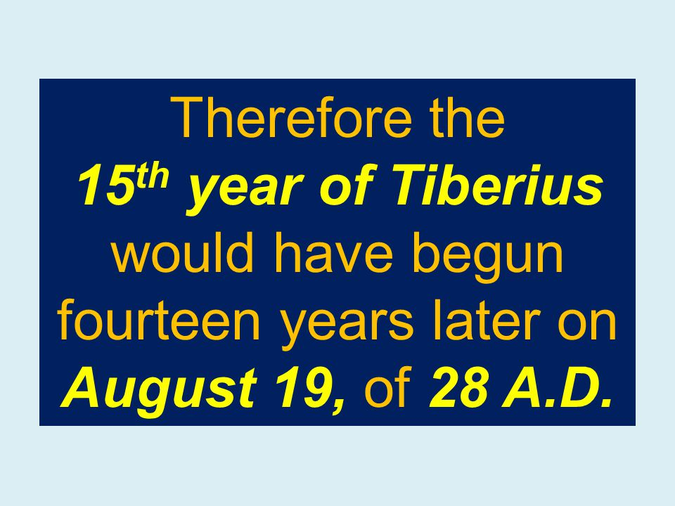 Therefore the 15 th year of Tiberius would have begun fourteen years later on August 19, of 28 A.D.