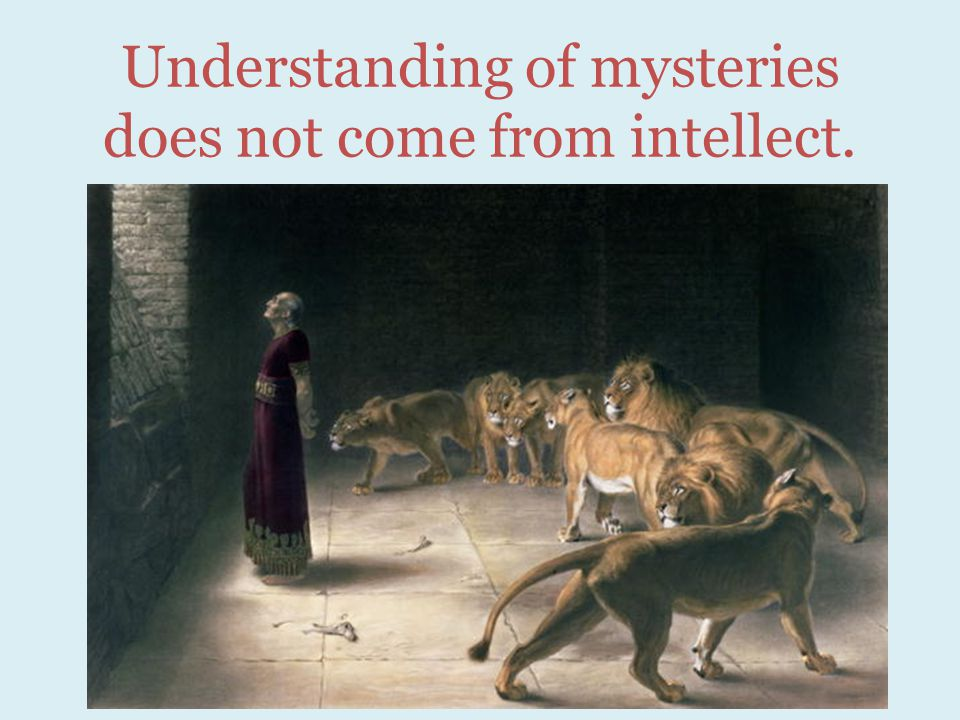 Understanding of mysteries does not come from intellect.