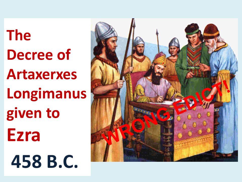 The Decree of Artaxerxes Longimanus given to Ezra 458 B.C. WRONG EDICT!