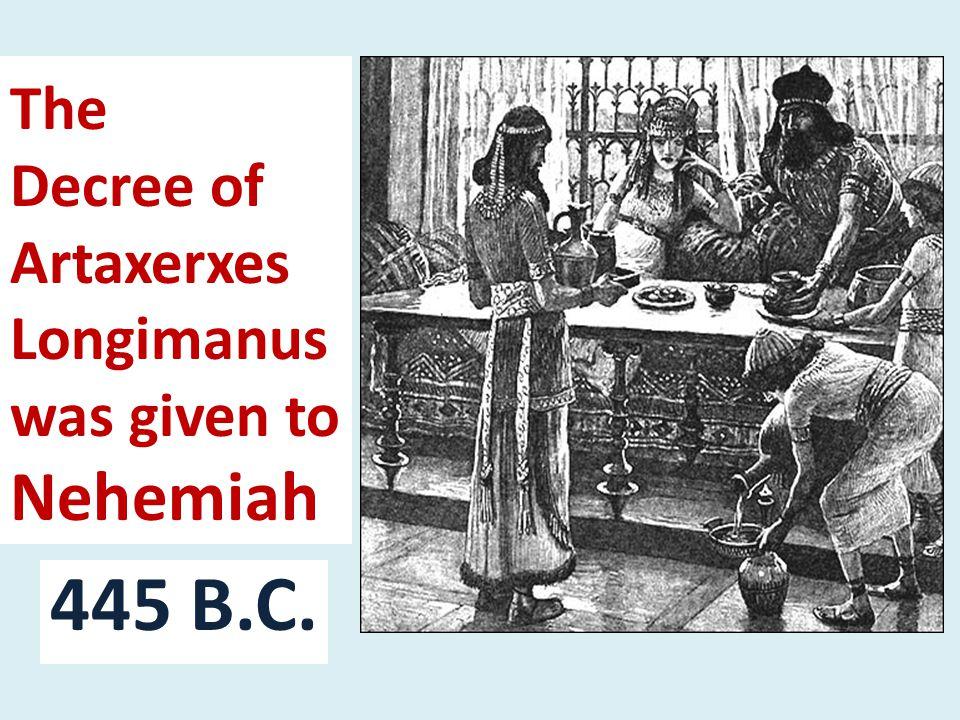The Decree of Artaxerxes Longimanus was given to Nehemiah 445 B.C.
