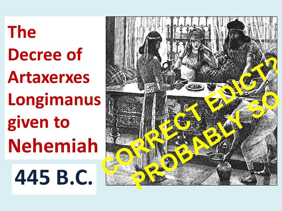 The Decree of Artaxerxes Longimanus given to Nehemiah 445 B.C. CORRECT EDICT PROBABLY SO.