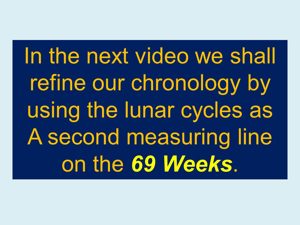 In the next video we shall refine our chronology by using the lunar cycles as A second measuring line on the 69 Weeks.