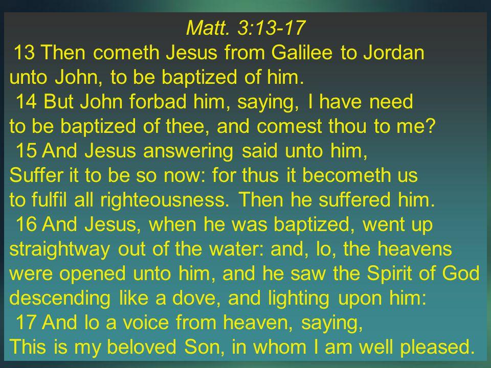 Matt. 3:13-17 13 Then cometh Jesus from Galilee to Jordan unto John, to be baptized of him.