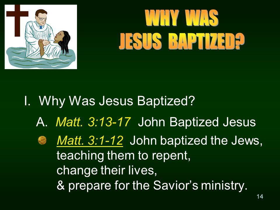 14 I. Why Was Jesus Baptized. A. Matt. 3:13-17 John Baptized Jesus Matt.