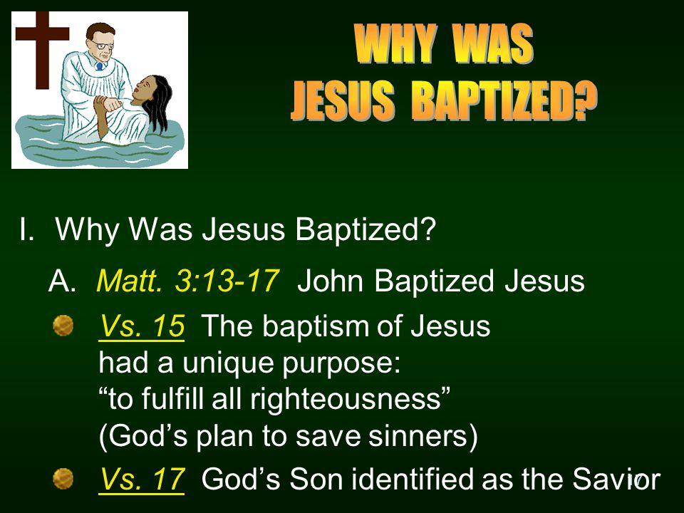 17 I. Why Was Jesus Baptized. A. Matt. 3:13-17 John Baptized Jesus Vs.