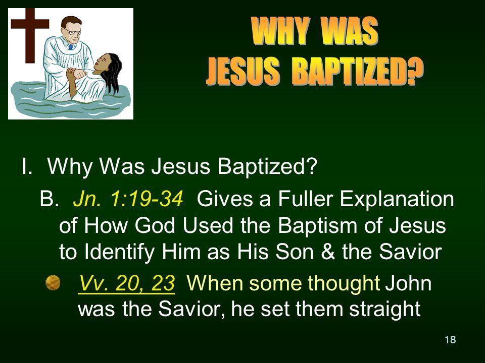 18 I. Why Was Jesus Baptized. B. Jn.