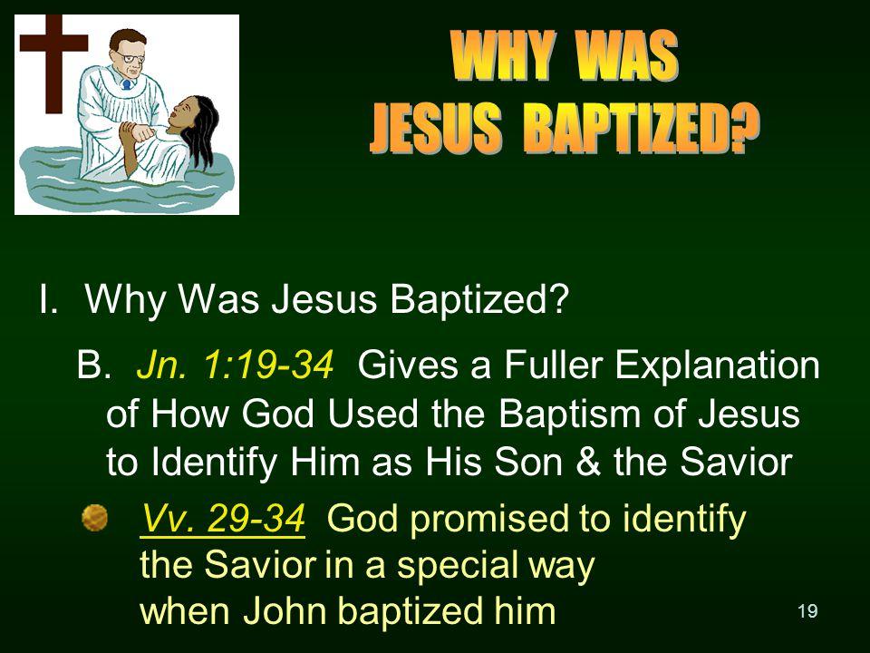 19 I. Why Was Jesus Baptized. B. Jn.
