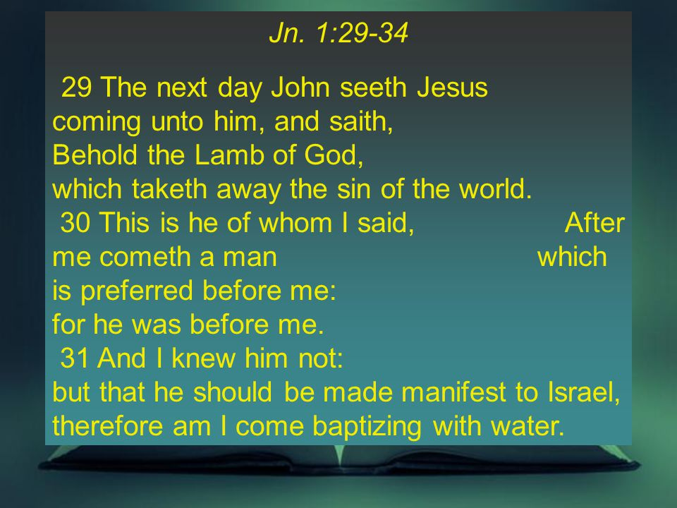 Jn. 1:29-34 29 The next day John seeth Jesus coming unto him, and saith, Behold the Lamb of God, which taketh away the sin of the world. 30 This is he