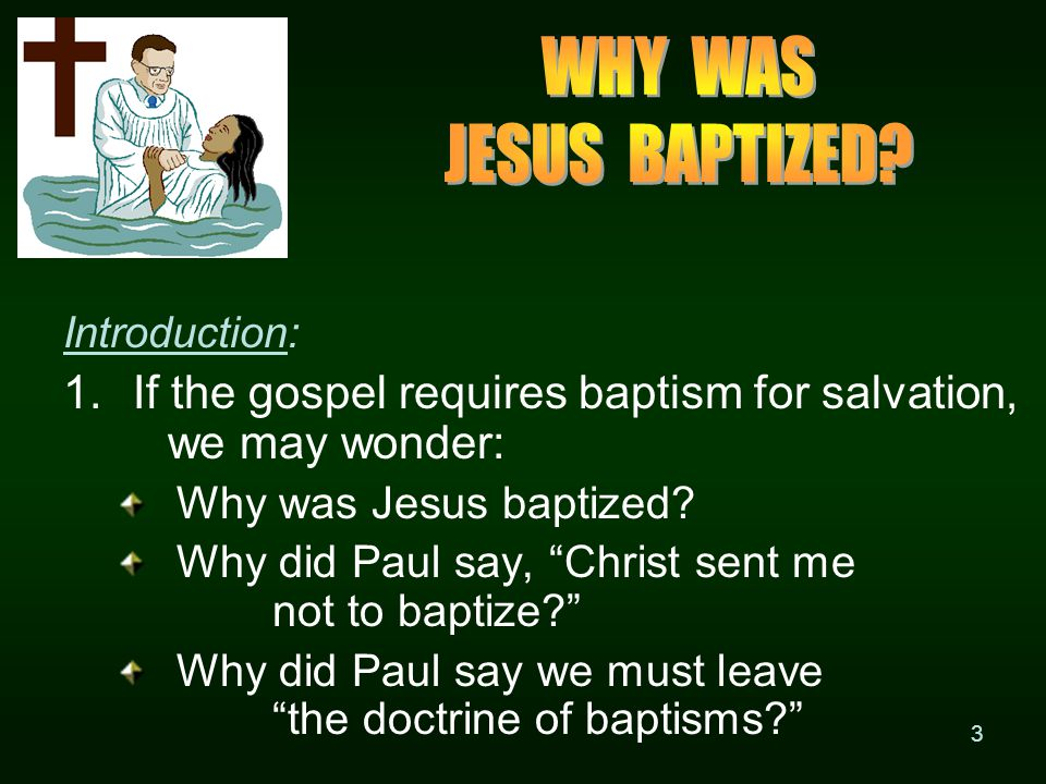 3 Introduction: 1.If the gospel requires baptism for salvation, we may wonder: Why was Jesus baptized.