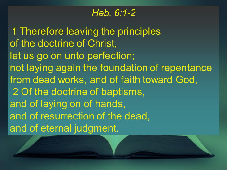 Heb. 6:1-2 1 Therefore leaving the principles of the doctrine of Christ, let us go on unto perfection; not laying again the foundation of repentance f