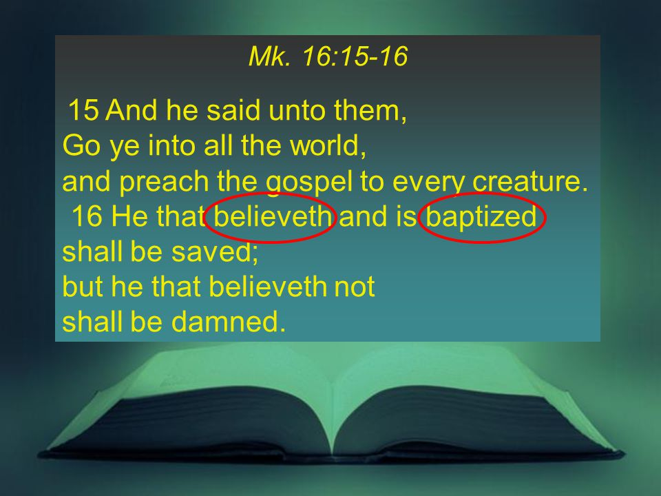 Mk. 16:15-16 15 And he said unto them, Go ye into all the world, and preach the gospel to every creature. 16 He that believeth and is baptized shall b